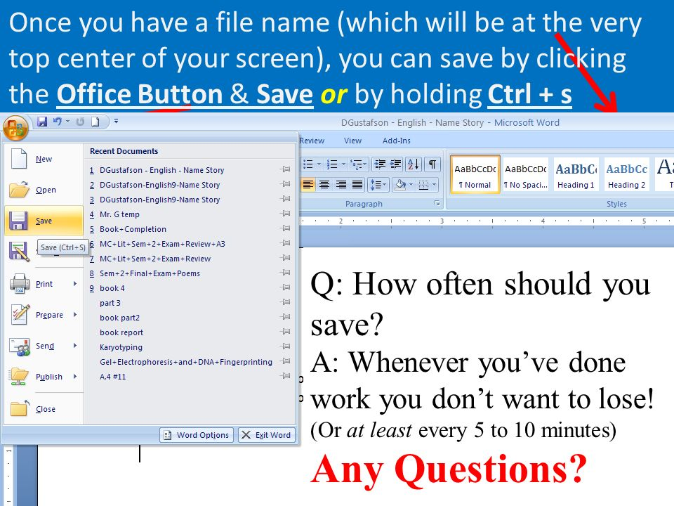 Once you have a file name (which will be at the very top center of your screen), you can save by clicking the Office Button & Save or by holding Ctrl + s Q: How often should you save.