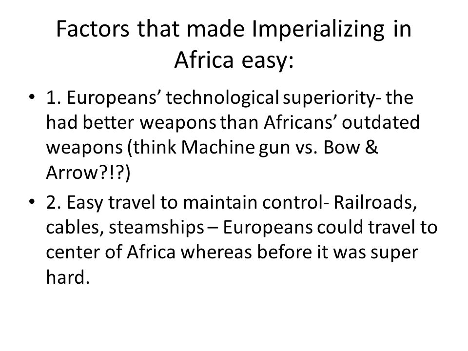 Factors that made Imperializing in Africa easy: 1. Europeans technological superiority- the had better weapons than Africans outdated weapons (think M