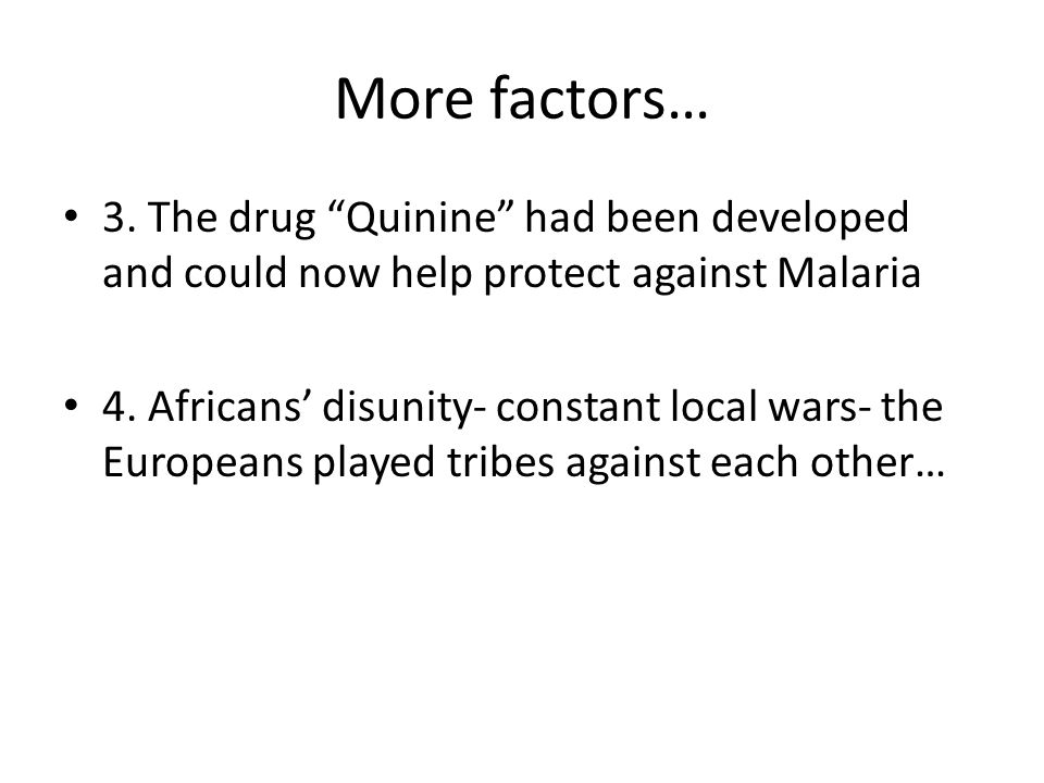 More factors… 3. The drug Quinine had been developed and could now help protect against Malaria 4. Africans disunity- constant local wars- the Europea