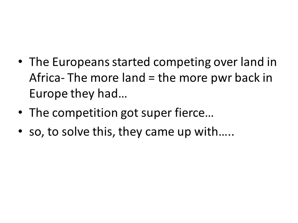 The Europeans started competing over land in Africa- The more land = the more pwr back in Europe they had… The competition got super fierce… so, to so