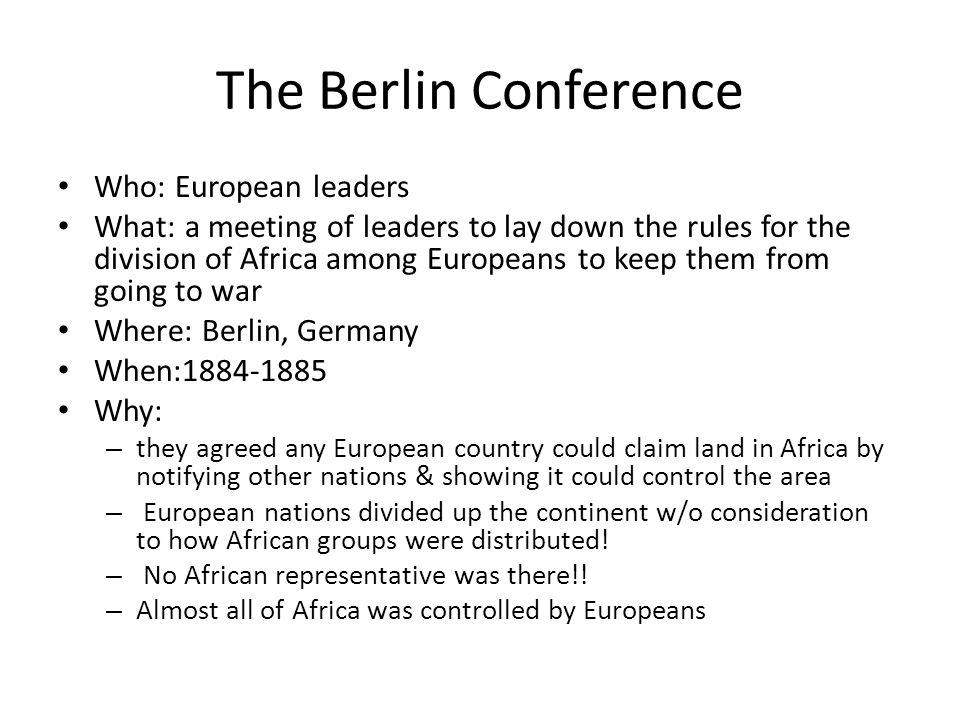 The Berlin Conference Who: European leaders What: a meeting of leaders to lay down the rules for the division of Africa among Europeans to keep them f