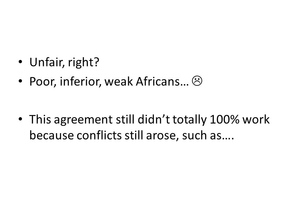 Unfair, right? Poor, inferior, weak Africans… This agreement still didnt totally 100% work because conflicts still arose, such as….