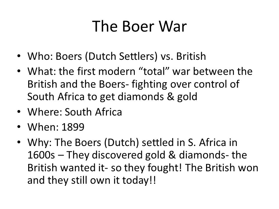 The Boer War Who: Boers (Dutch Settlers) vs. British What: the first modern total war between the British and the Boers- fighting over control of Sout
