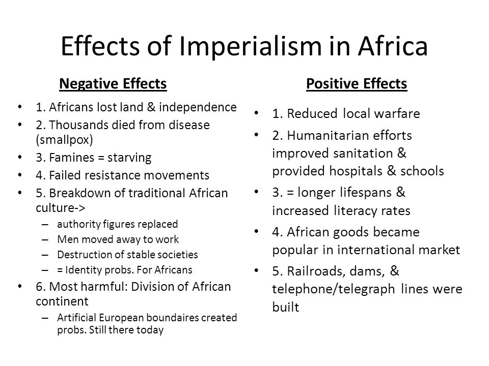 Effects of Imperialism in Africa Negative Effects 1. Africans lost land & independence 2. Thousands died from disease (smallpox) 3. Famines = starving