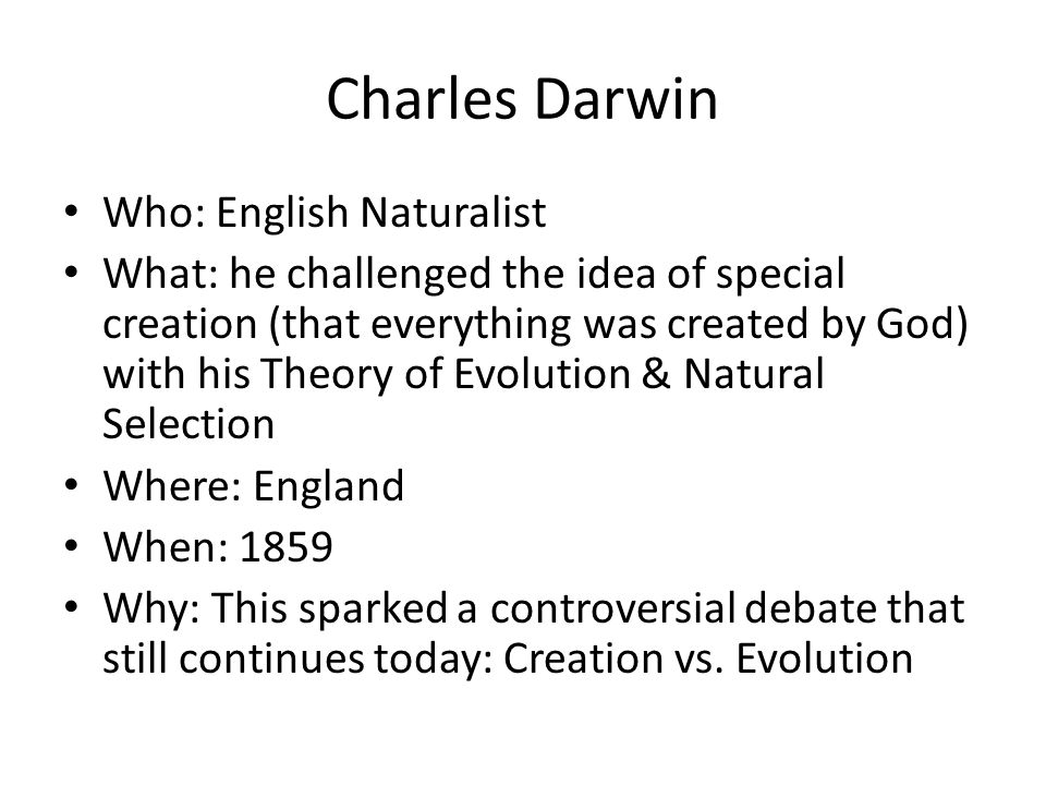 Charles Darwin Who: English Naturalist What: he challenged the idea of special creation (that everything was created by God) with his Theory of Evolut