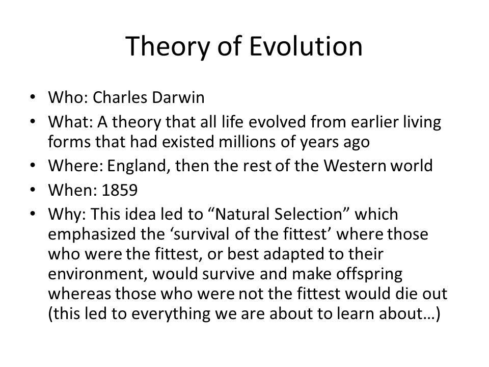 Theory of Evolution Who: Charles Darwin What: A theory that all life evolved from earlier living forms that had existed millions of years ago Where: E