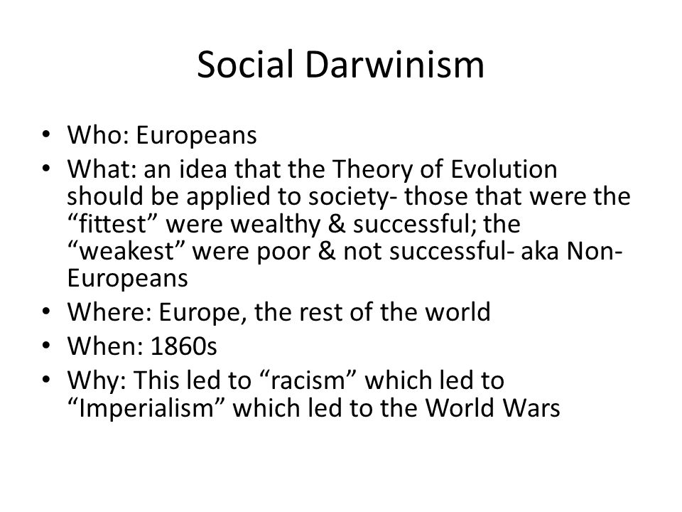 Social Darwinism Who: Europeans What: an idea that the Theory of Evolution should be applied to society- those that were the fittest were wealthy & su