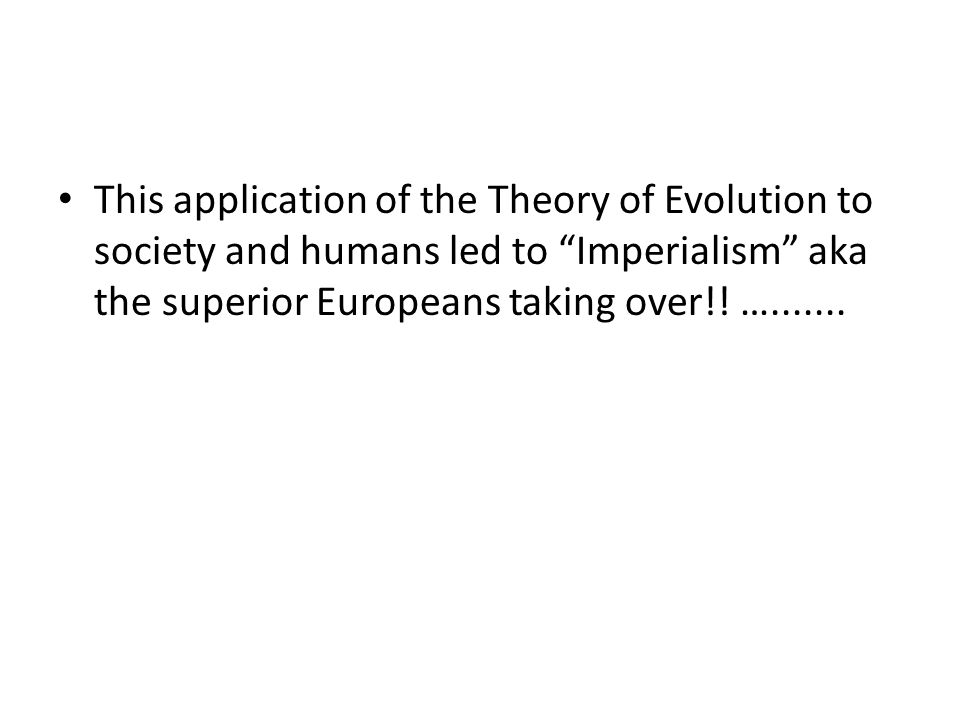 This application of the Theory of Evolution to society and humans led to Imperialism aka the superior Europeans taking over!! ….......