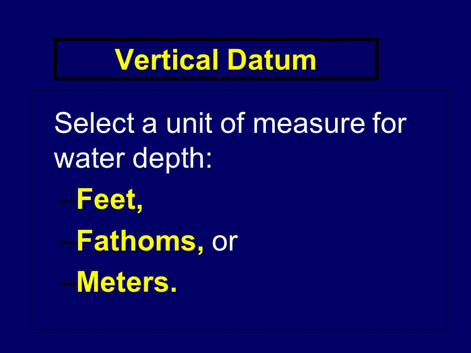 Vertical Datum Select a unit of measure for water depth: –Feet, –Fathoms, or –Meters.