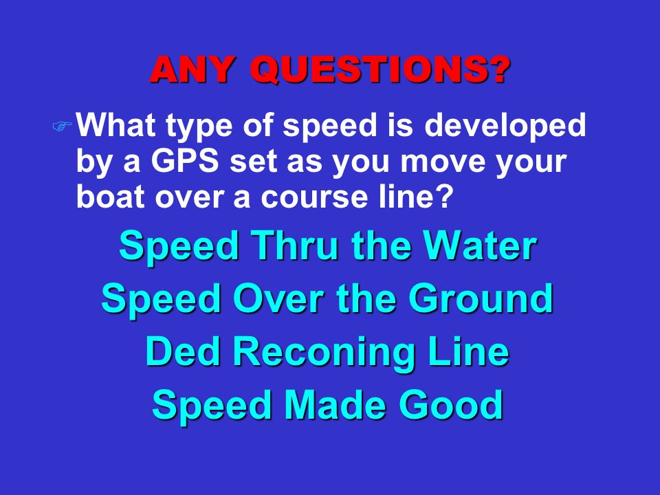 ANY QUESTIONS? F What type of speed is developed by a GPS set as you move your boat over a course line? Speed Thru the Water Speed Over the Ground Ded
