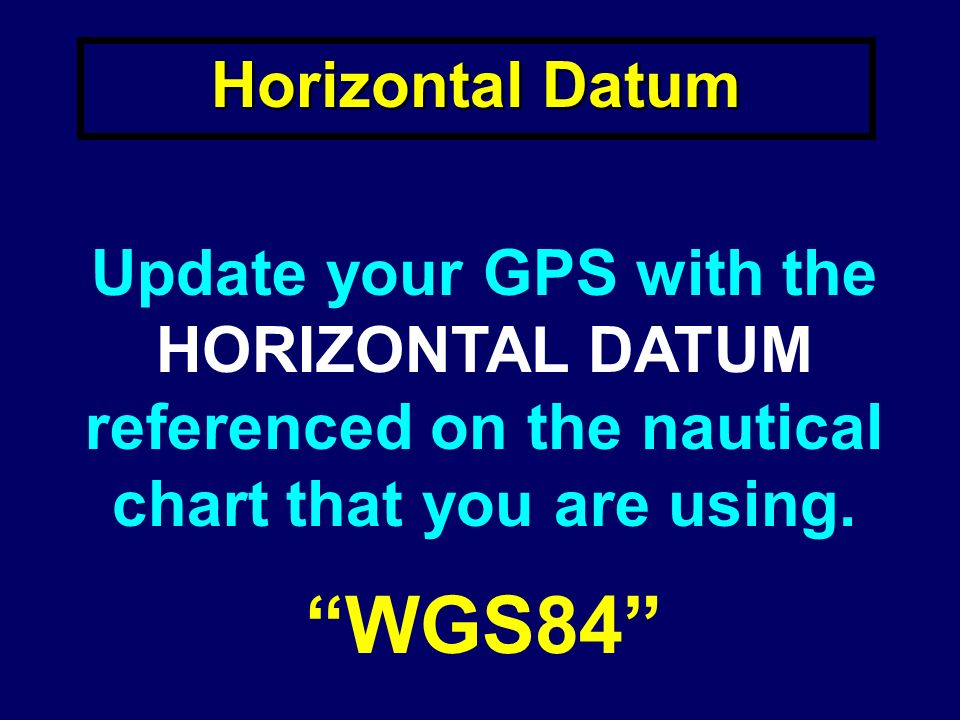 Horizontal Datum Update your GPS with the HORIZONTAL DATUM referenced on the nautical chart that you are using.