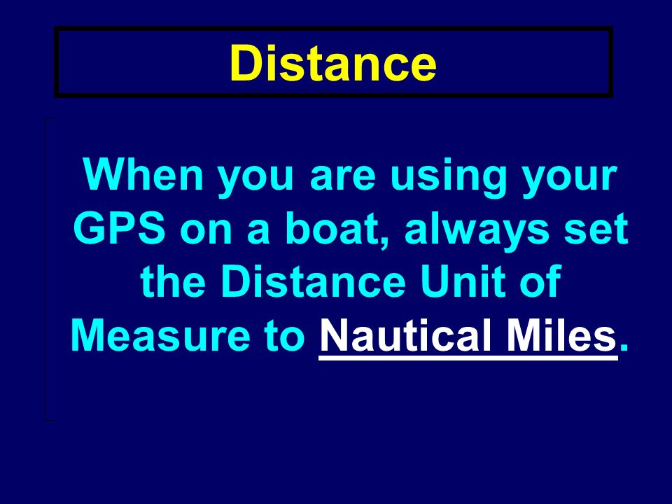 Distance Select a unit of measure for DISTANCE: –Nautical Miles –Statute Miles When you are using your GPS on a boat, always set the Distance Unit of Measure to Nautical Miles.