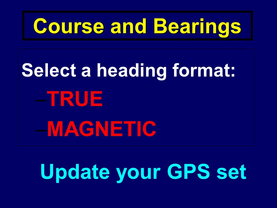 Course and Bearings Select a heading format: –TRUE –MAGNETIC Update your GPS set