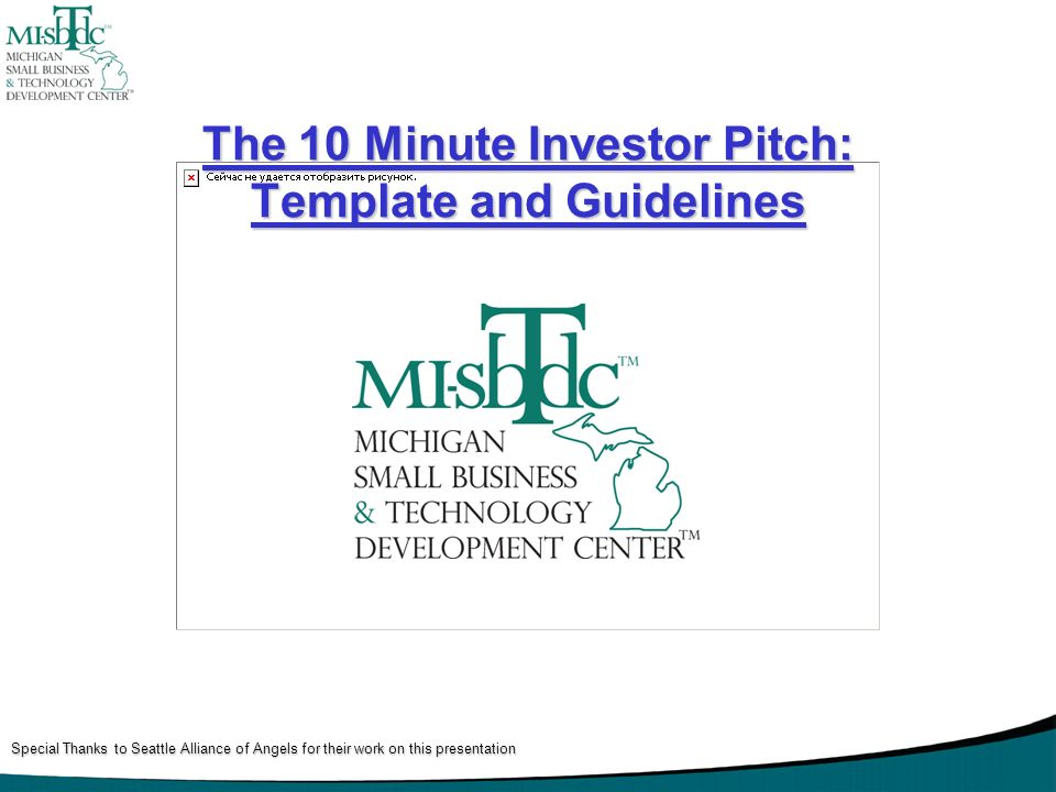 The 10 Minute Investor Pitch: Template and Guidelines Special Thanks to Seattle Alliance of Angels for their work on this presentation