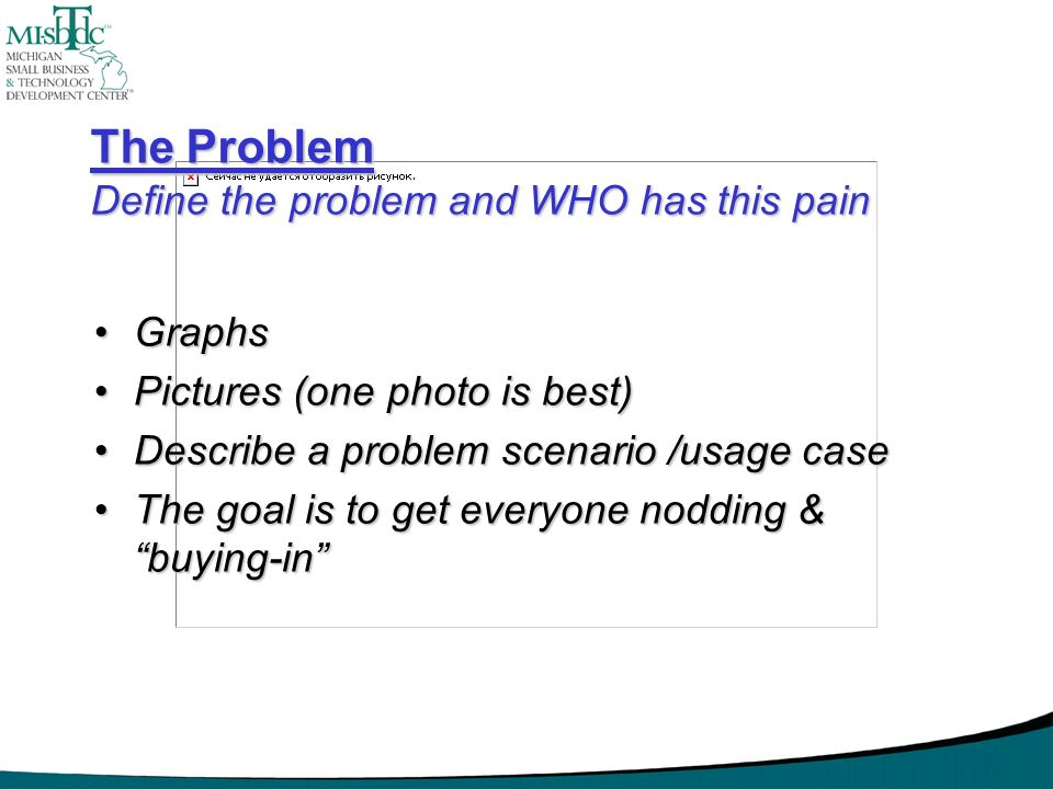 The Problem Define the problem and WHO has this pain GraphsGraphs Pictures (one photo is best)Pictures (one photo is best) Describe a problem scenario