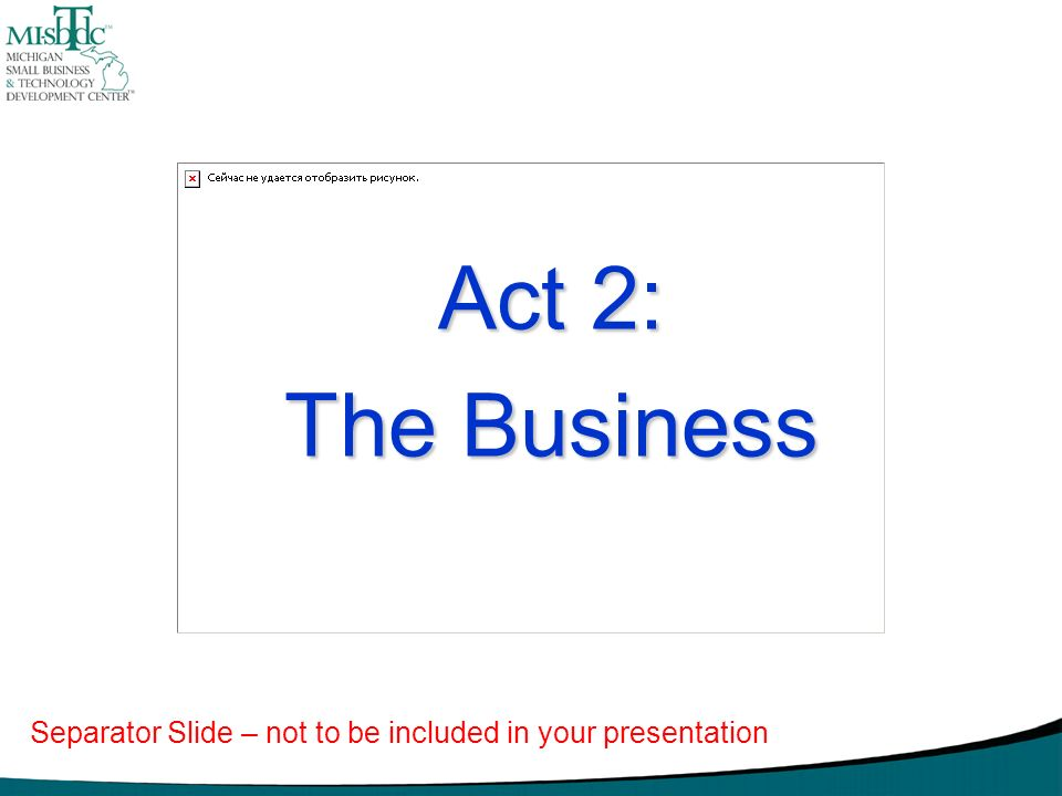 Act 2: The Business Separator Slide – not to be included in your presentation