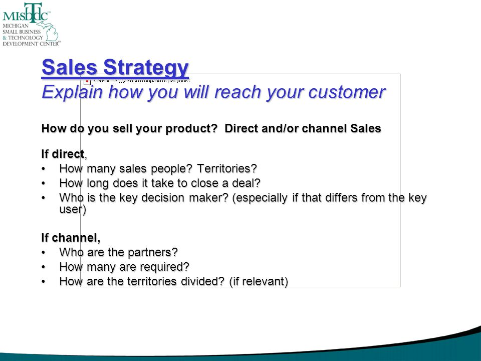 Sales Strategy Explain how you will reach your customer How do you sell your product? Direct and/or channel Sales If direct, How many sales people? Te