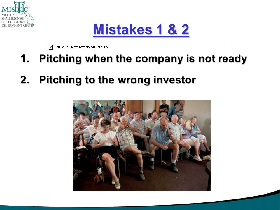 Mistakes 1 & 2 1.Pitching when the company is not ready 2.Pitching to the wrong investor