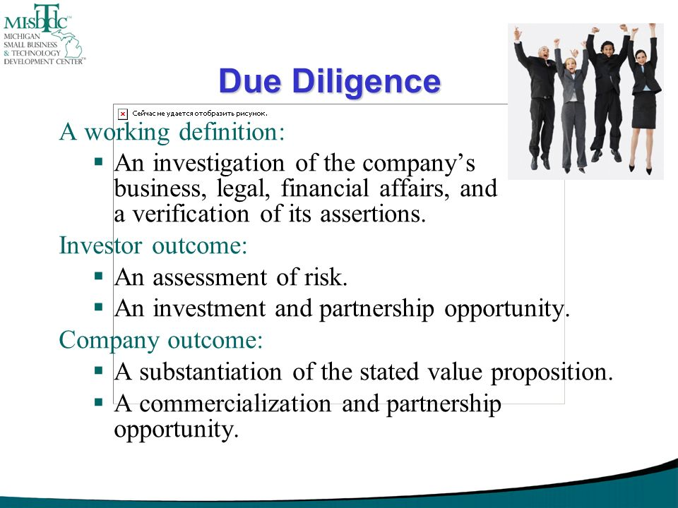 Due Diligence A working definition: An investigation of the companys business, legal, financial affairs, and a verification of its assertions. Investo