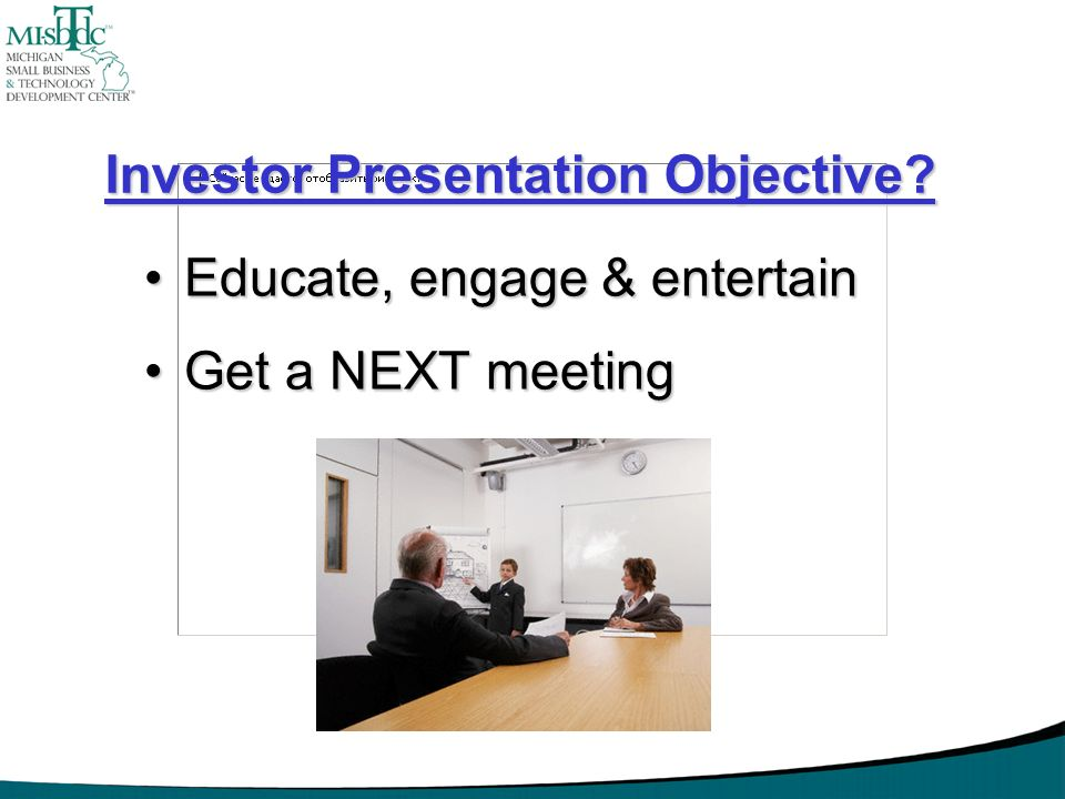 Investor Presentation Objective? Educate, engage & entertainEducate, engage & entertain Get a NEXT meetingGet a NEXT meeting