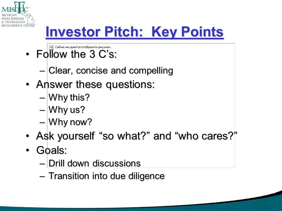 Investor Pitch: Key Points Follow the 3 Cs:Follow the 3 Cs: –Clear, concise and compelling Answer these questions:Answer these questions: –Why this? –