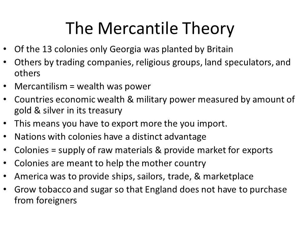 The Mercantile Theory Of the 13 colonies only Georgia was planted by Britain Others by trading companies, religious groups, land speculators, and othe