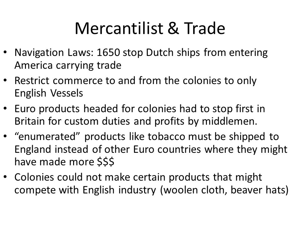 Mercantilist & Trade Navigation Laws: 1650 stop Dutch ships from entering America carrying trade Restrict commerce to and from the colonies to only En