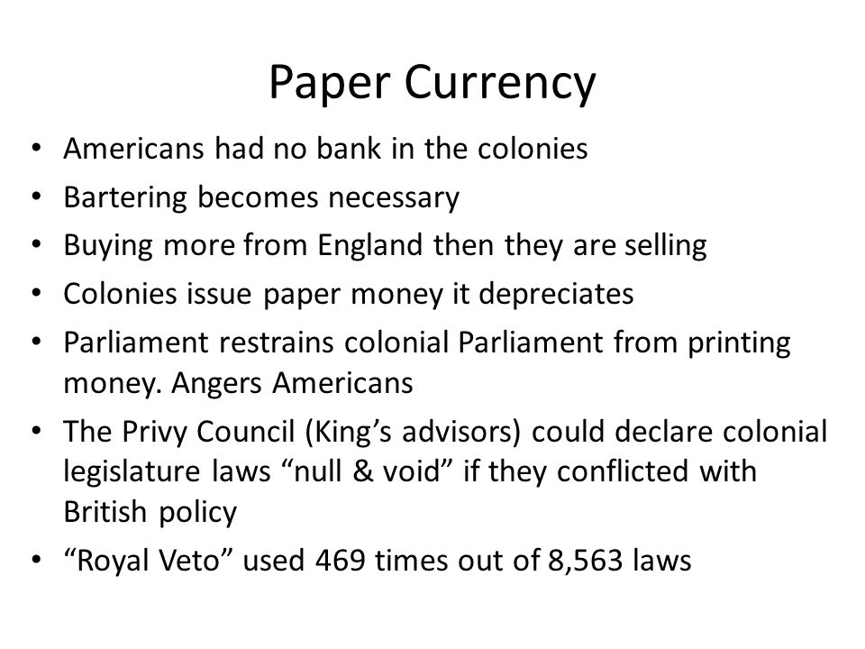 Paper Currency Americans had no bank in the colonies Bartering becomes necessary Buying more from England then they are selling Colonies issue paper m