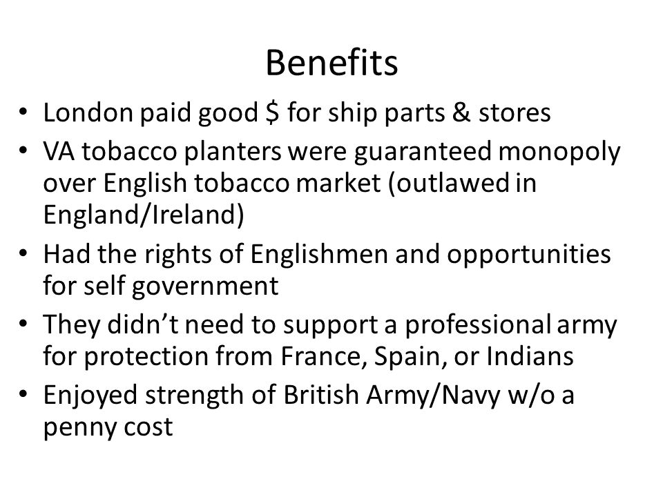 Benefits London paid good $ for ship parts & stores VA tobacco planters were guaranteed monopoly over English tobacco market (outlawed in England/Irel