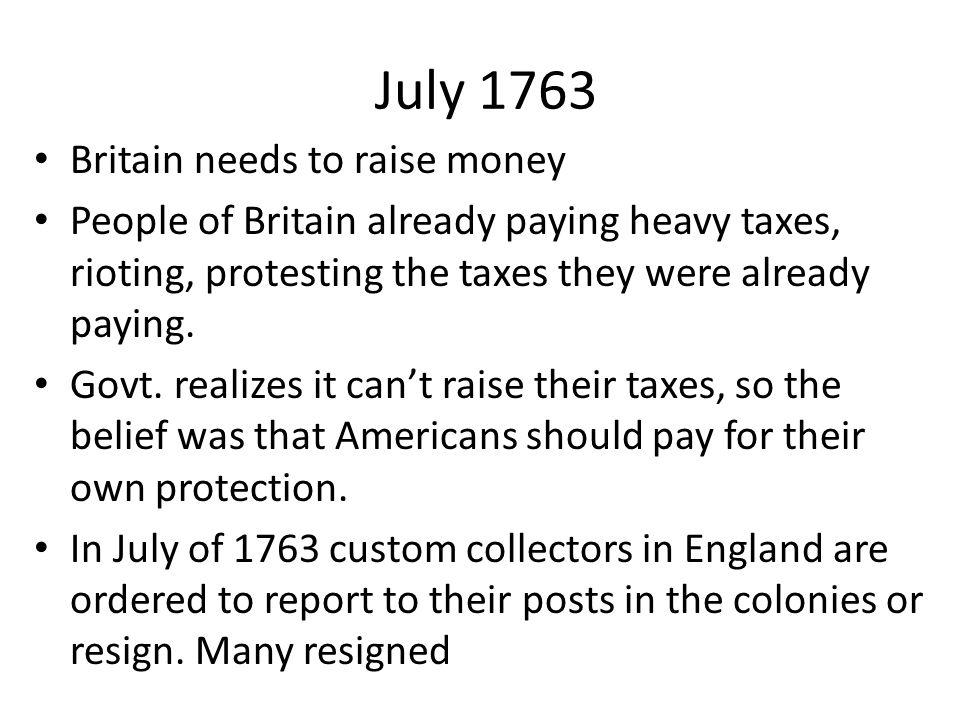 July 1763 Britain needs to raise money People of Britain already paying heavy taxes, rioting, protesting the taxes they were already paying. Govt. rea