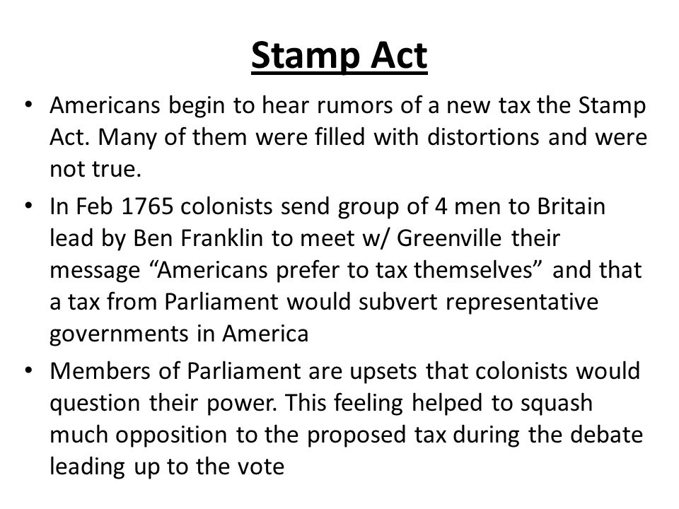Stamp Act Americans begin to hear rumors of a new tax the Stamp Act. Many of them were filled with distortions and were not true. In Feb 1765 colonist