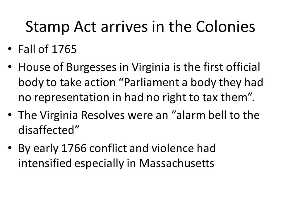Stamp Act arrives in the Colonies Fall of 1765 House of Burgesses in Virginia is the first official body to take action Parliament a body they had no