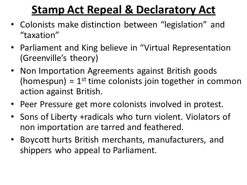 Stamp Act Repeal & Declaratory Act Colonists make distinction between legislation and taxation Parliament and King believe in Virtual Representation (