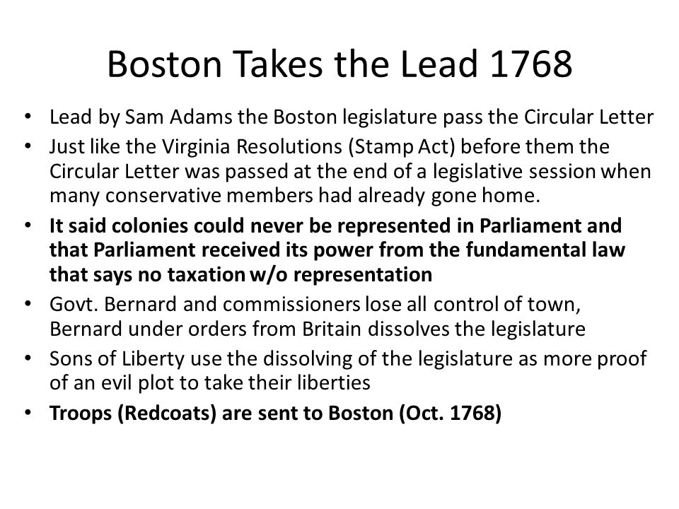 Boston Takes the Lead 1768 Lead by Sam Adams the Boston legislature pass the Circular Letter Just like the Virginia Resolutions (Stamp Act) before the