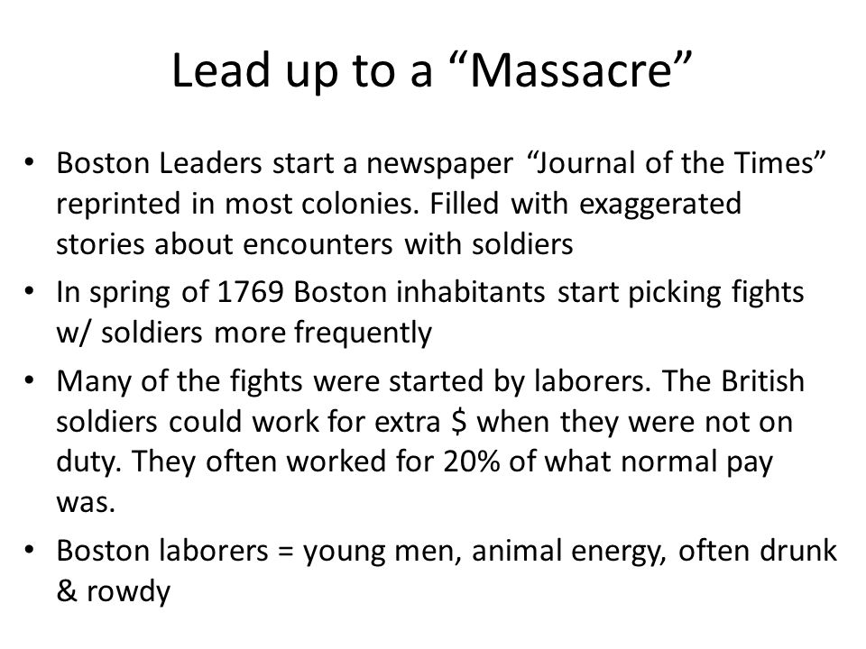 Lead up to a Massacre Boston Leaders start a newspaper Journal of the Times reprinted in most colonies. Filled with exaggerated stories about encounte
