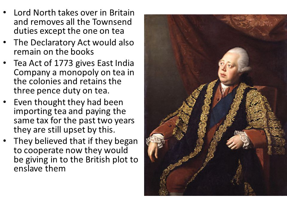 Lord North takes over in Britain and removes all the Townsend duties except the one on tea The Declaratory Act would also remain on the books Tea Act