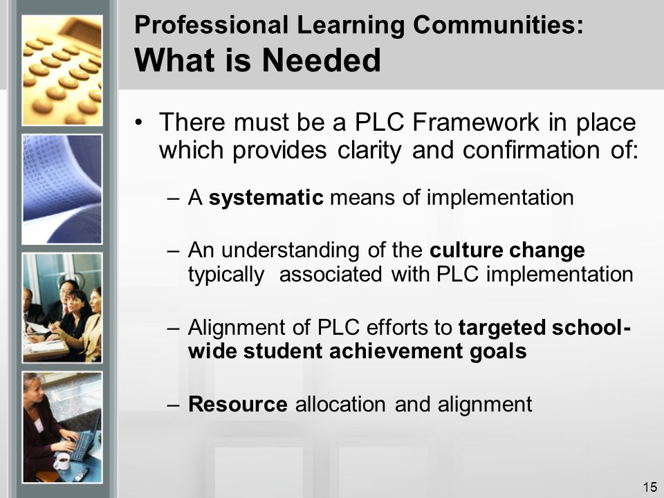 Professional Learning Communities: What is Needed There must be a PLC Framework in place which provides clarity and confirmation of: –A systematic means of implementation –An understanding of the culture change typically associated with PLC implementation –Alignment of PLC efforts to targeted school- wide student achievement goals –Resource allocation and alignment 15