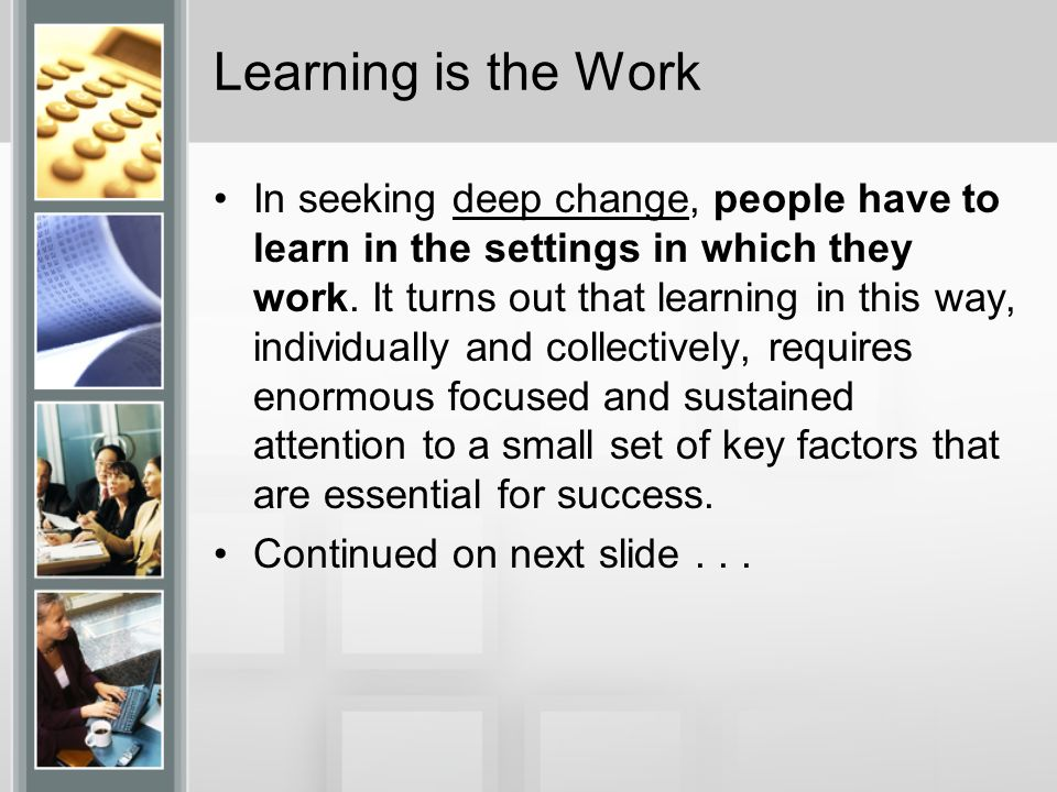 Learning is the Work In seeking deep change, people have to learn in the settings in which they work.