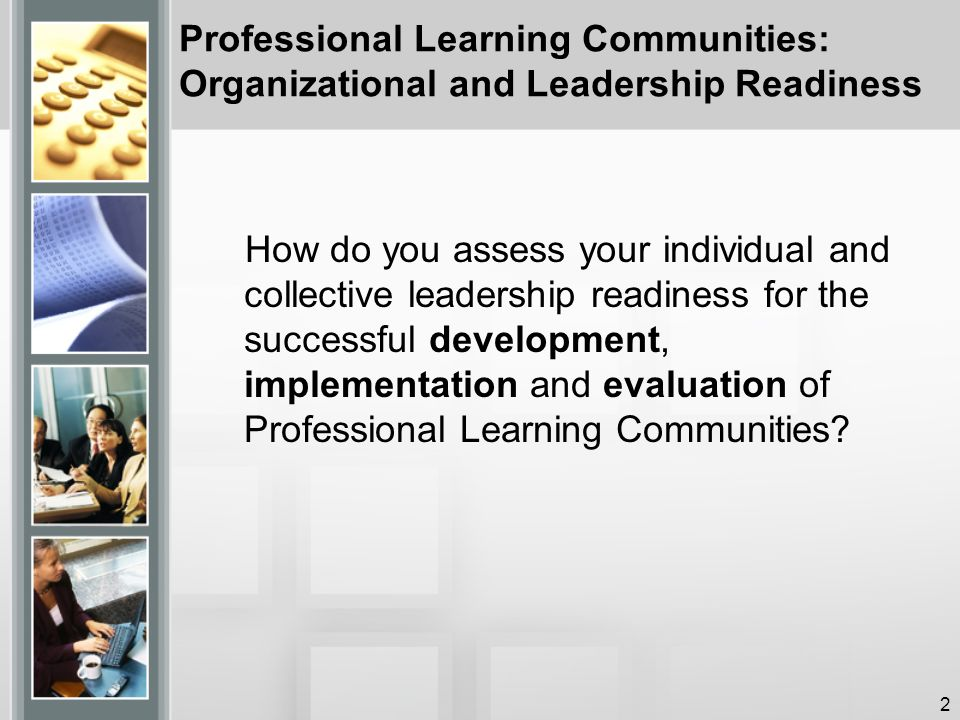 Professional Learning Communities: Organizational and Leadership Readiness How do you assess your individual and collective leadership readiness for the successful development, implementation and evaluation of Professional Learning Communities.