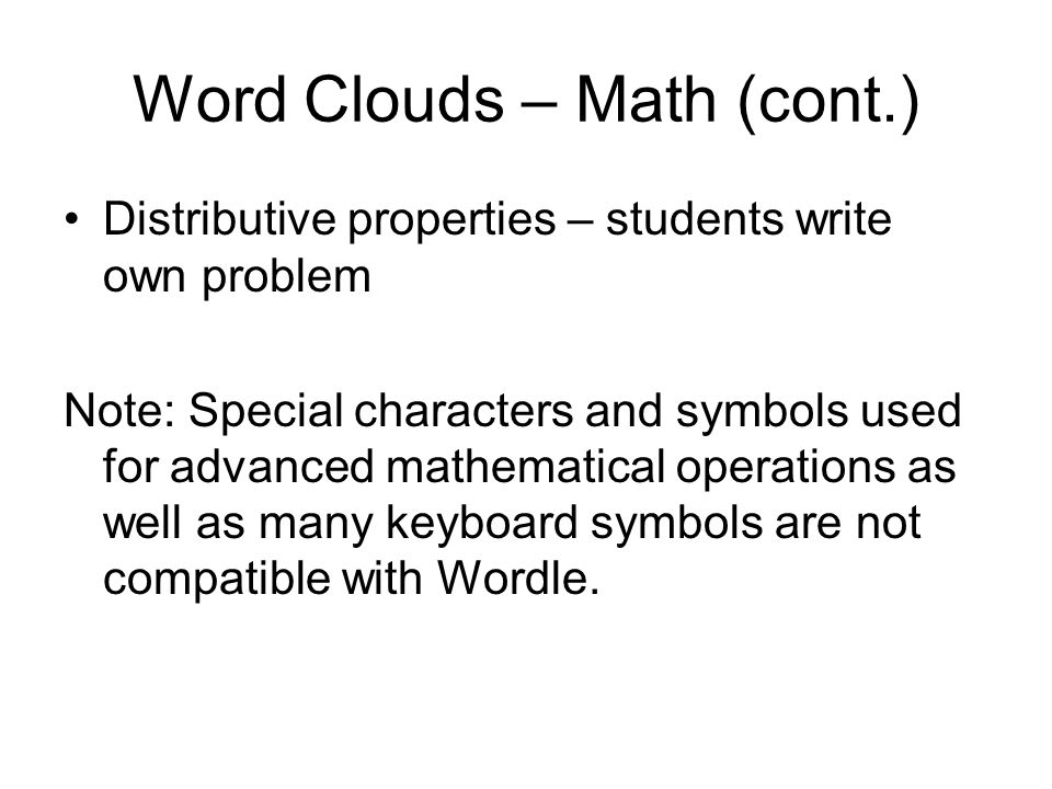 Word Clouds – Math (cont.) Distributive properties – students write own problem Note: Special characters and symbols used for advanced mathematical operations as well as many keyboard symbols are not compatible with Wordle.
