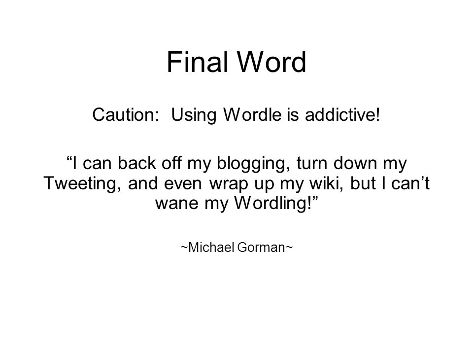Final Word Caution: Using Wordle is addictive.