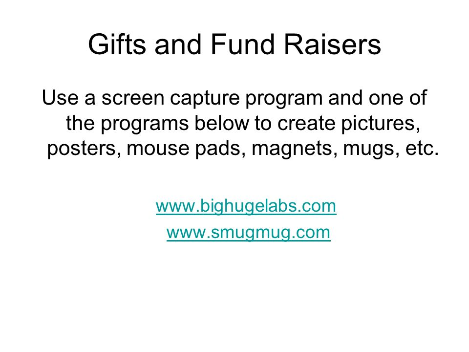 Gifts and Fund Raisers Use a screen capture program and one of the programs below to create pictures, posters, mouse pads, magnets, mugs, etc.