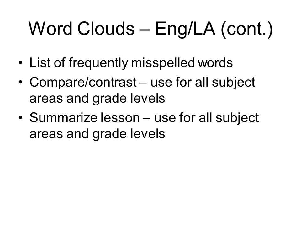 Word Clouds – Eng/LA (cont.) List of frequently misspelled words Compare/contrast – use for all subject areas and grade levels Summarize lesson – use for all subject areas and grade levels