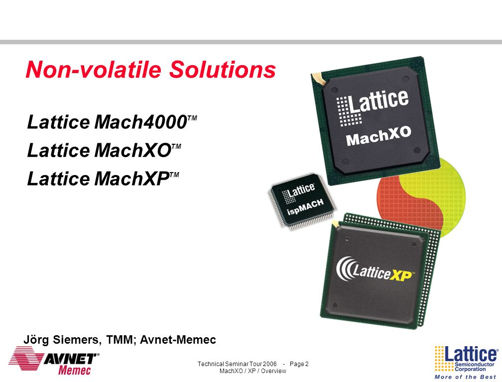 Technical Seminar Tour 2006 - Page 1 MachXO / XP / Overview Technical Seminar Tour 2007 LATTICES PROGRAMMABLE LOWCOST SOLUTIONS Welcome to