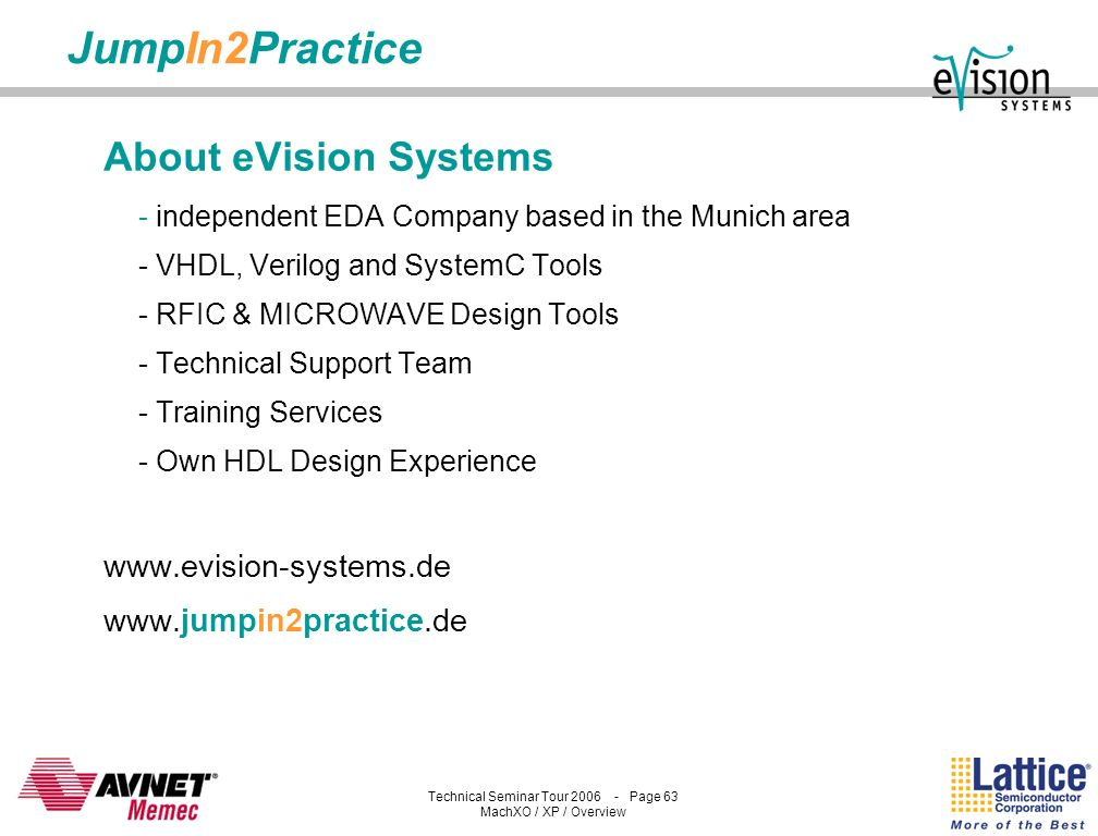 Technical Seminar Tour 2006 - Page 62 MachXO / XP / Overview JumpIn2Practice by eVision Systems Get your ideas into the market, FAST - F PGA relevant