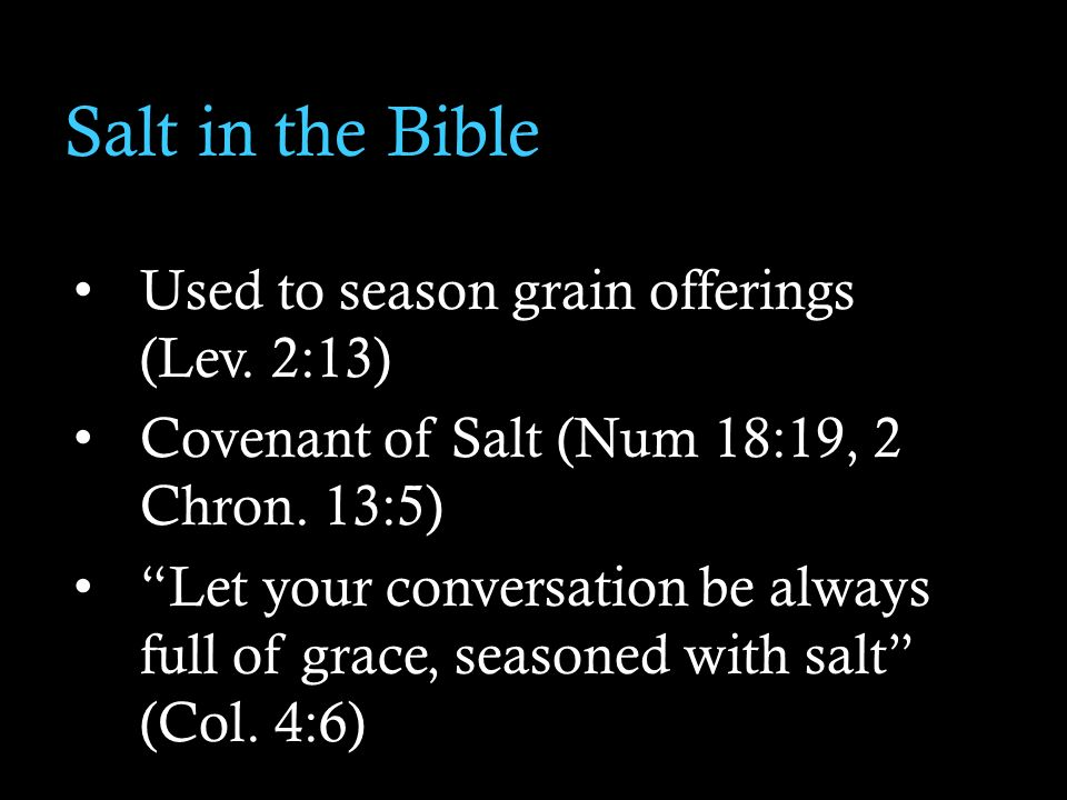Salt in the Bible Used to season grain offerings (Lev. 2:13) Covenant of Salt (Num 18:19, 2 Chron. 13:5) Let your conversation be always full of grace