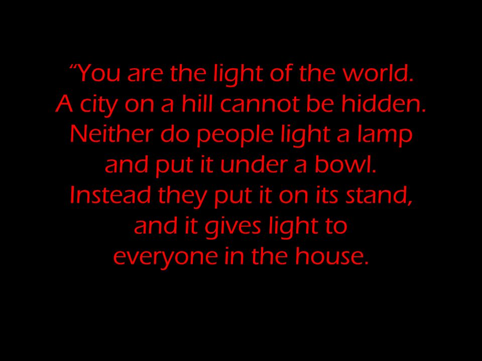 You are the light of the world. A city on a hill cannot be hidden. Neither do people light a lamp and put it under a bowl. Instead they put it on its
