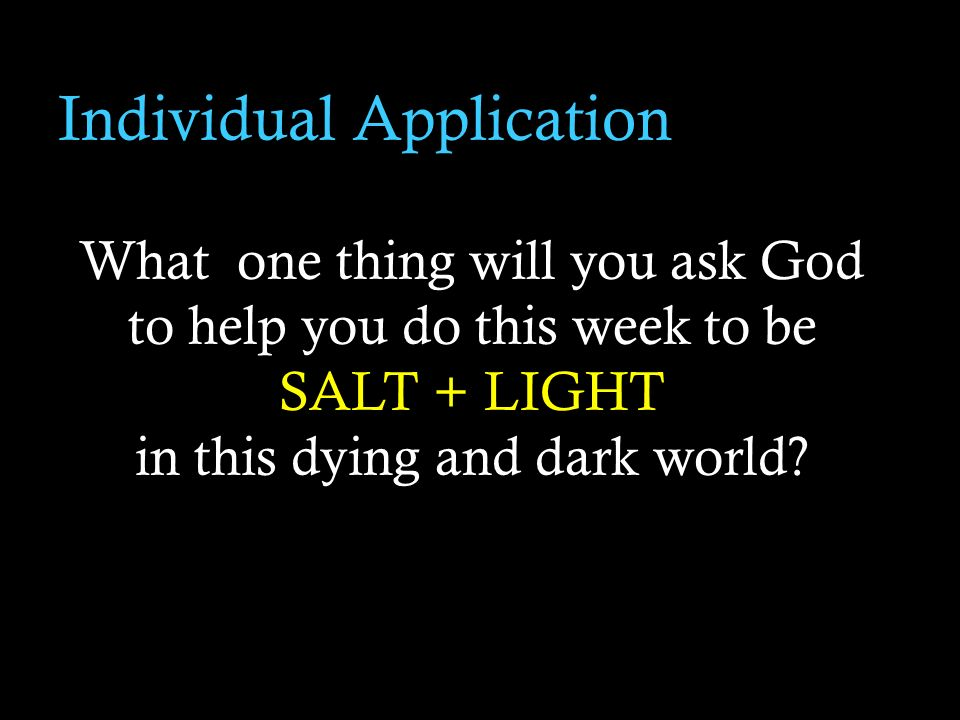 Individual Application What one thing will you ask God to help you do this week to be SALT + LIGHT in this dying and dark world