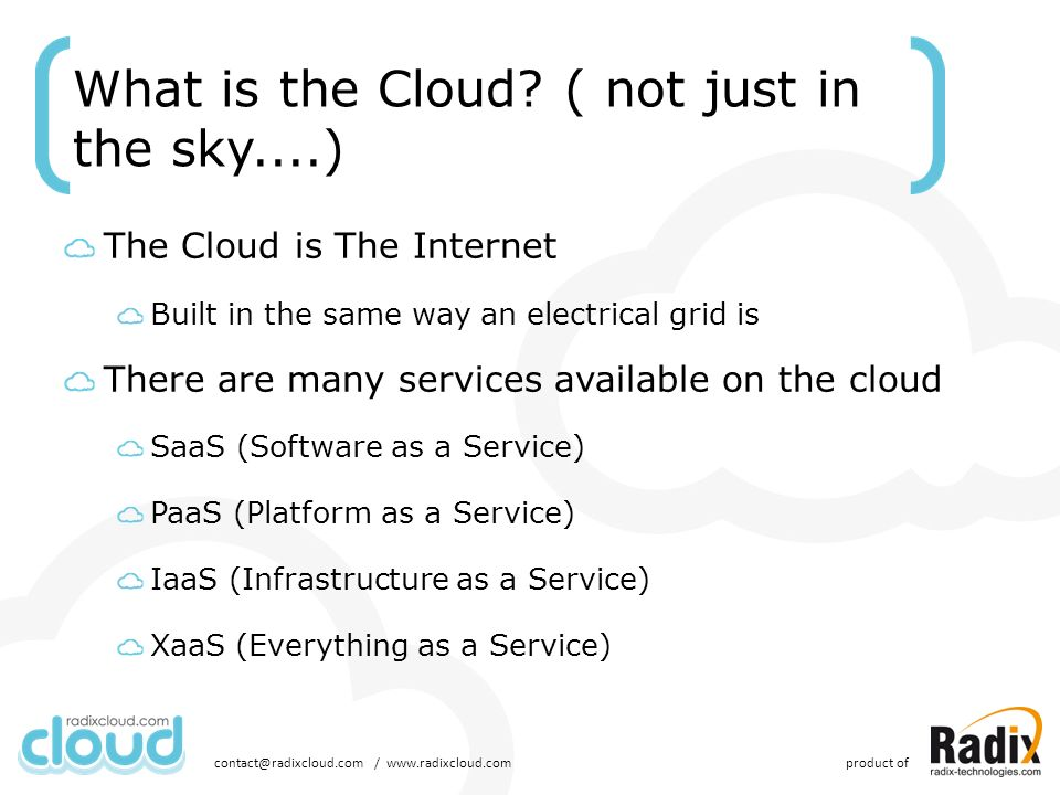 What is the Cloud? ( not just in the sky....) The Cloud is The Internet Built in the same way an electrical grid is There are many services available