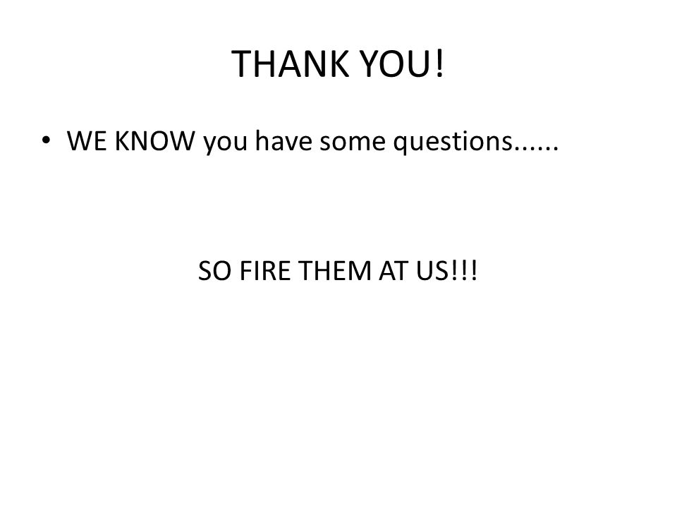 THANK YOU! WE KNOW you have some questions...... SO FIRE THEM AT US!!!
